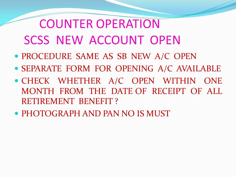 COUNTER OPERATION SCSS NEW ACCOUNT OPEN PROCEDURE SAME AS SB NEW A/C OPEN SEPARATE FORM FOR OPENING A/C AVAILABLE CHECK WHETHER A/C OPEN WITHIN ONE MONTH FROM THE DATE OF RECEIPT OF ALL RETIREMENT BENEFIT .