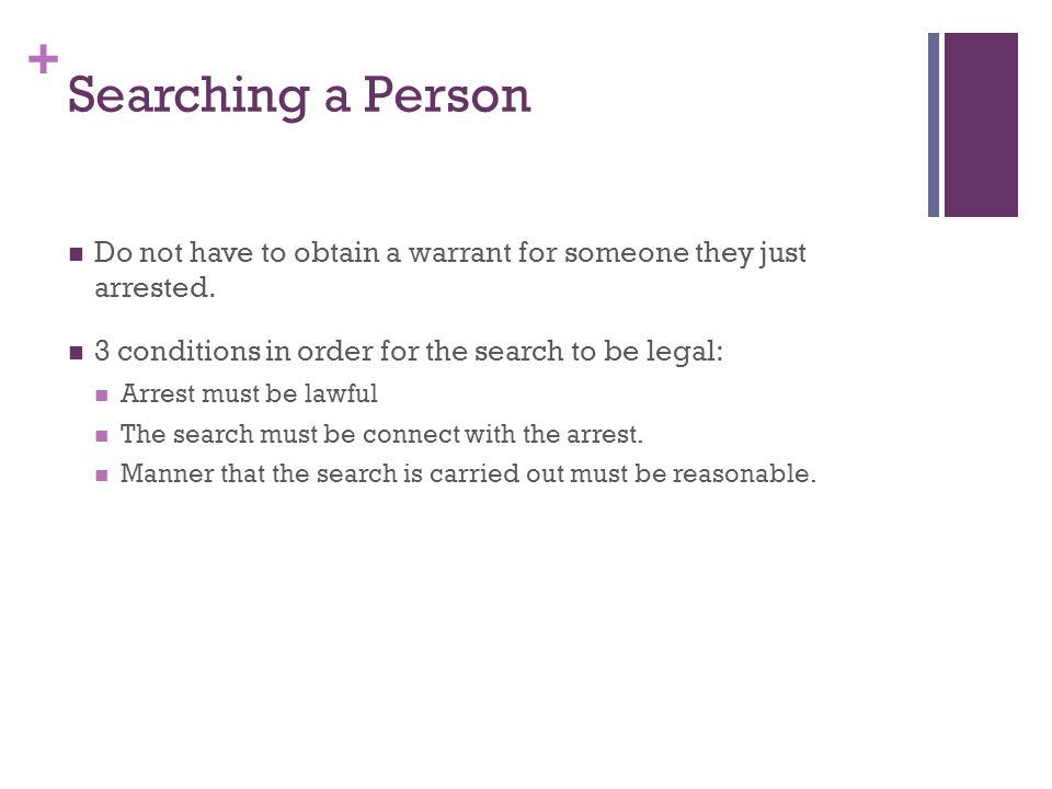 + Searching a Person Do not have to obtain a warrant for someone they just arrested.