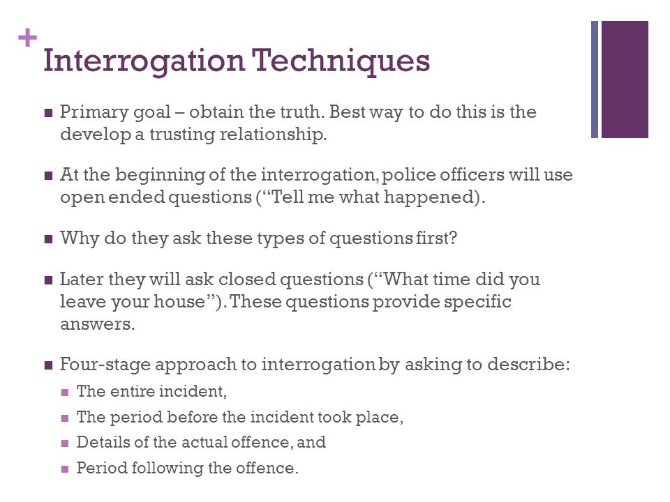 + Interrogation Techniques Primary goal – obtain the truth. Best way to do this is the develop a trusting relationship. At the beginning of the interr