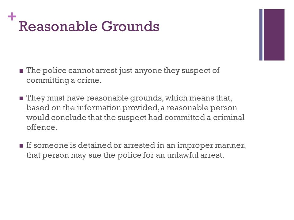 + Reasonable Grounds The police cannot arrest just anyone they suspect of committing a crime.