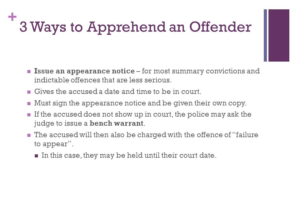 + 3 Ways to Apprehend an Offender Issue an appearance notice – for most summary convictions and indictable offences that are less serious.