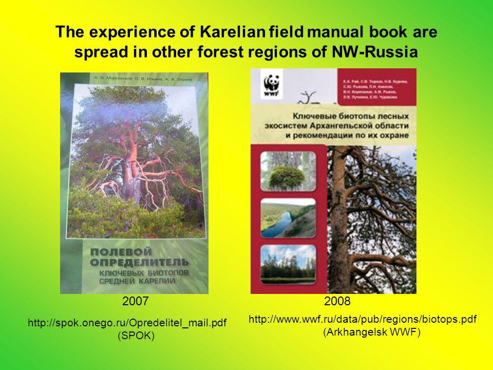 The experience of Karelian field manual book are spread in other forest regions of NW-Russia 20082007 http://spok.onego.ru/Opredelitel_mail.pdf (SPOK) http://www.wwf.ru/data/pub/regions/biotops.pdf (Arkhangelsk WWF)