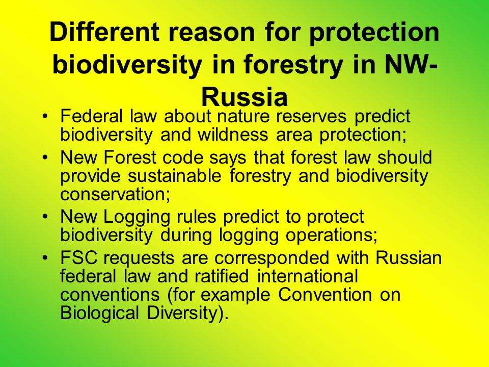 Different reason for protection biodiversity in forestry in NW- Russia Federal law about nature reserves predict biodiversity and wildness area protection; New Forest code says that forest law should provide sustainable forestry and biodiversity conservation; New Logging rules predict to protect biodiversity during logging operations; FSC requests are corresponded with Russian federal law and ratified international conventions (for example Convention on Biological Diversity).