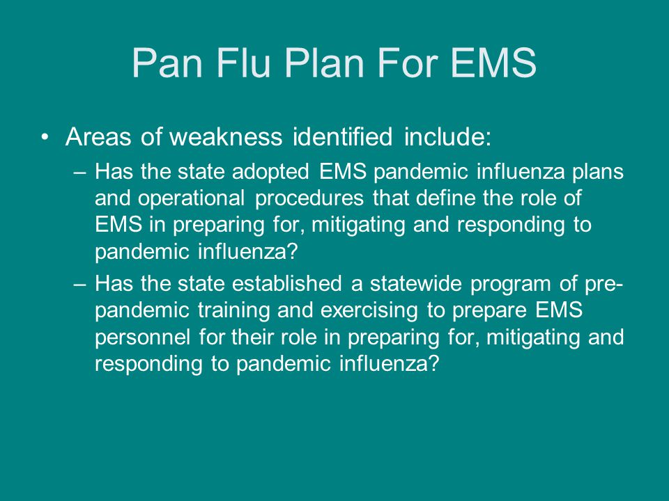 Pan Flu Plan For EMS Areas of weakness identified include: –Has the state adopted EMS pandemic influenza plans and operational procedures that define the role of EMS in preparing for, mitigating and responding to pandemic influenza.