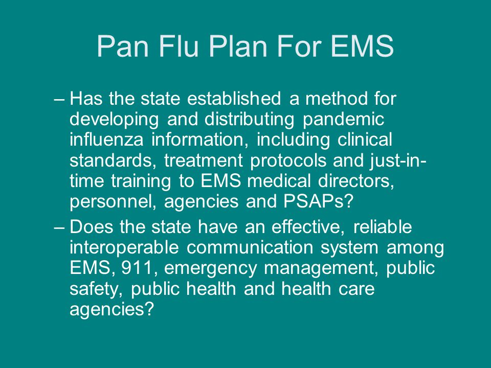 Pan Flu Plan For EMS –Has the state established a method for developing and distributing pandemic influenza information, including clinical standards, treatment protocols and just-in- time training to EMS medical directors, personnel, agencies and PSAPs.