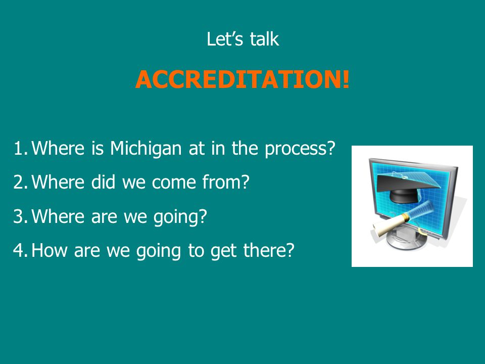 Let's talk ACCREDITATION. 1.Where is Michigan at in the process.