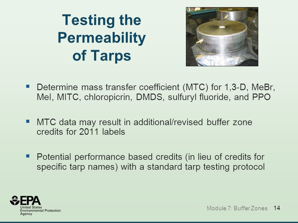 14 Testing the Permeability of Tarps  Determine mass transfer coefficient (MTC) for 1,3-D, MeBr, MeI, MITC, chloropicrin, DMDS, sulfuryl fluoride, and PPO  MTC data may result in additional/revised buffer zone credits for 2011 labels  Potential performance based credits (in lieu of credits for specific tarp names) with a standard tarp testing protocol Module 7: Buffer Zones