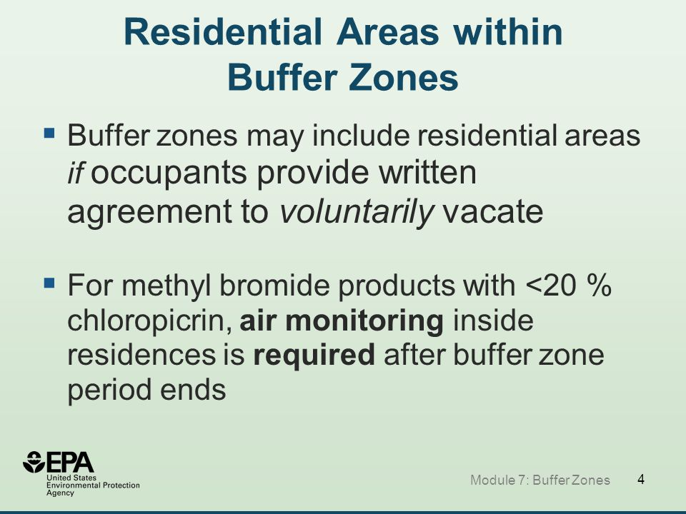 4 Residential Areas within Buffer Zones  Buffer zones may include residential areas if occupants provide written agreement to voluntarily vacate  For methyl bromide products with <20 % chloropicrin, air monitoring inside residences is required after buffer zone period ends Module 7: Buffer Zones