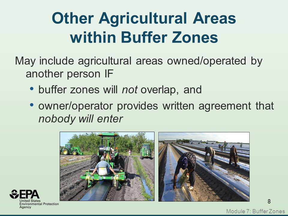 8 Other Agricultural Areas within Buffer Zones May include agricultural areas owned/operated by another person IF buffer zones will not overlap, and owner/operator provides written agreement that nobody will enter Module 7: Buffer Zones