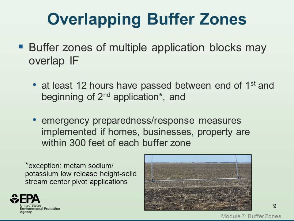 Module 7: Buffer Zones Summary  Buffer zone is the area around application block ends 48 hours after application ends is based on application rate, equipment & method, and size of block  Can calculate buffer zone area using table on label, or EPA web-based tool earn credits to decrease buffer zone size include residential & public property, roads, rights-of-way allow transit, but pedestrians & areas such as bus stops are prohibited  May overlap with another buffer zone if conditions are met  Area must be posted before application; signs are removed 3 days after end of buffer zone period  Posting treated areas is not a new requirement!
