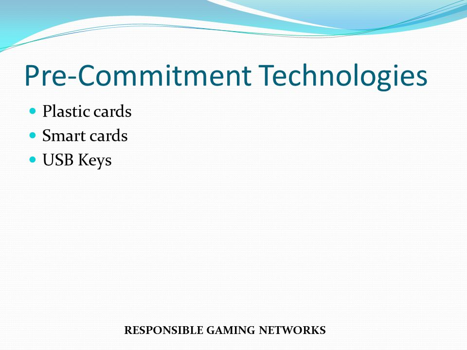 Pre-Commitment Technologies Plastic cards Smart cards USB Keys RESPONSIBLE GAMING NETWORKS