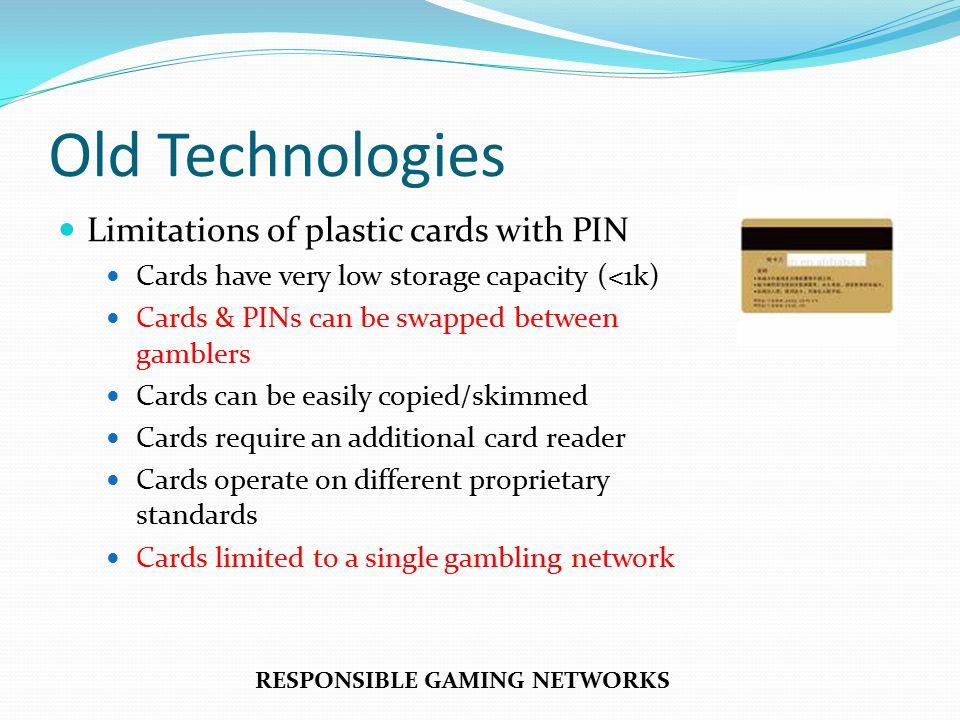 Old Technologies Limitations of plastic cards with PIN Cards have very low storage capacity (<1k) Cards & PINs can be swapped between gamblers Cards can be easily copied/skimmed Cards require an additional card reader Cards operate on different proprietary standards Cards limited to a single gambling network RESPONSIBLE GAMING NETWORKS