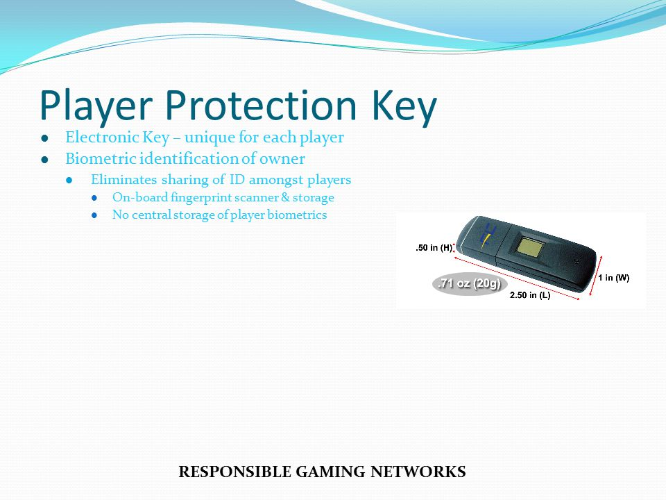 Player Protection Key Electronic Key – unique for each player Biometric identification of owner Eliminates sharing of ID amongst players On-board fingerprint scanner & storage No central storage of player biometrics RESPONSIBLE GAMING NETWORKS