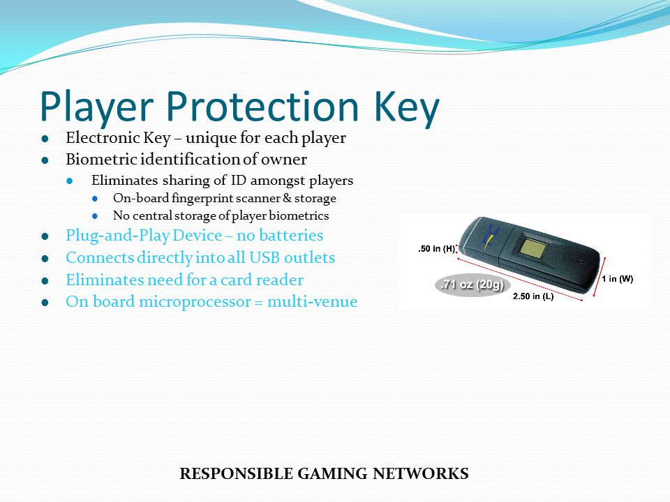Player Protection Key Electronic Key – unique for each player Biometric identification of owner Eliminates sharing of ID amongst players On-board fingerprint scanner & storage No central storage of player biometrics Plug-and-Play Device – no batteries Connects directly into all USB outlets Eliminates need for a card reader On board microprocessor = multi-venue RESPONSIBLE GAMING NETWORKS
