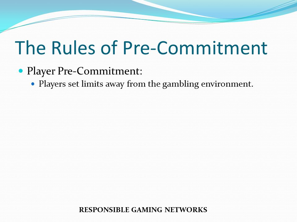 The Rules of Pre-Commitment Player Pre-Commitment: Players set limits away from the gambling environment.