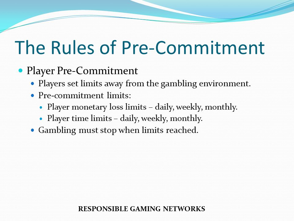 The Rules of Pre-Commitment Player Pre-Commitment Players set limits away from the gambling environment.