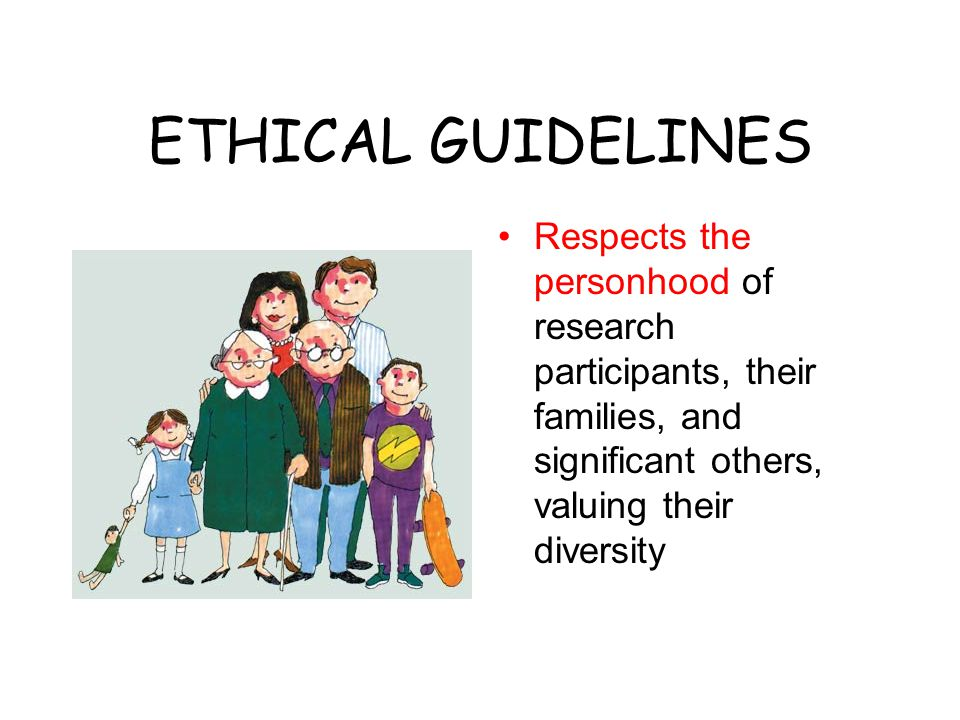 ETHICAL GUIDELINES Respects the personhood of research participants, their families, and significant others, valuing their diversity