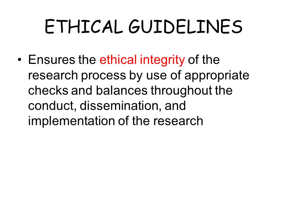 ETHICAL GUIDELINES Ensures the ethical integrity of the research process by use of appropriate checks and balances throughout the conduct, disseminati