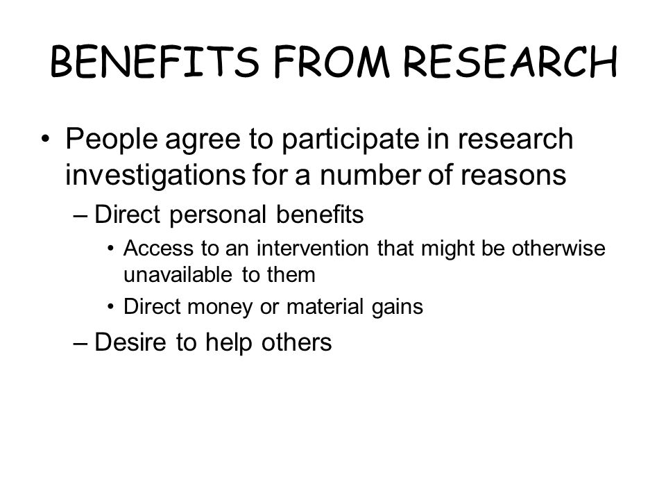 BENEFITS FROM RESEARCH People agree to participate in research investigations for a number of reasons –Direct personal benefits Access to an intervent