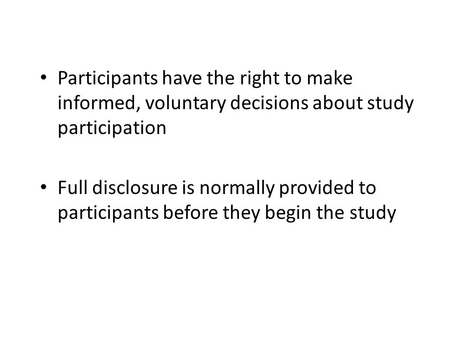 Participants have the right to make informed, voluntary decisions about study participation Full disclosure is normally provided to participants befor