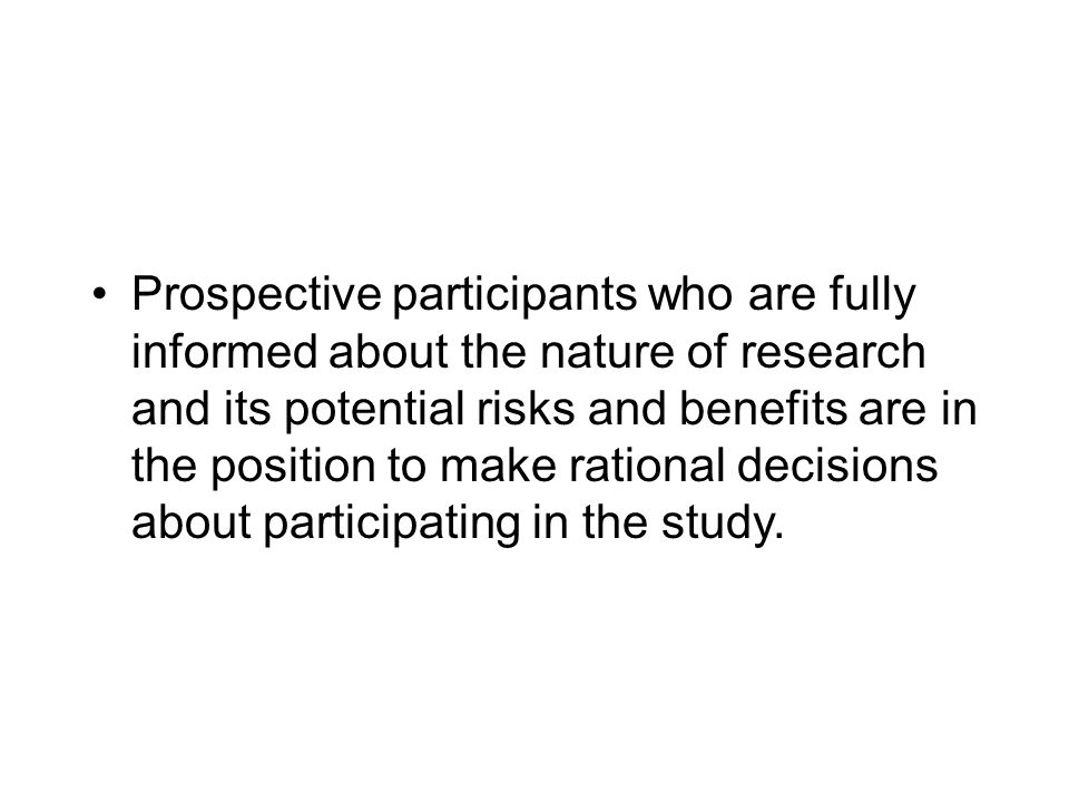 Prospective participants who are fully informed about the nature of research and its potential risks and benefits are in the position to make rational