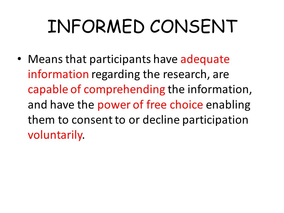 INFORMED CONSENT Means that participants have adequate information regarding the research, are capable of comprehending the information, and have the