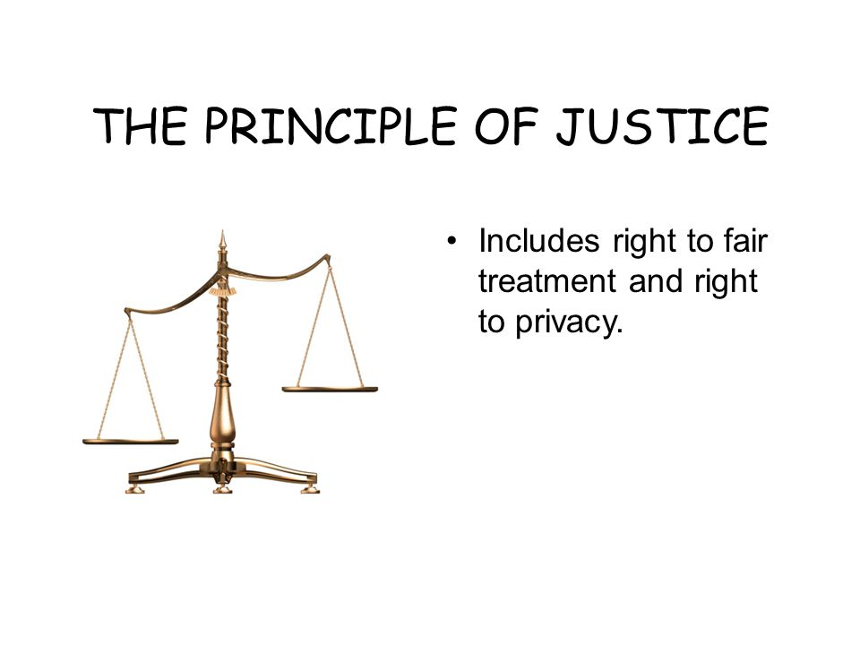 THE PRINCIPLE OF JUSTICE Includes right to fair treatment and right to privacy.