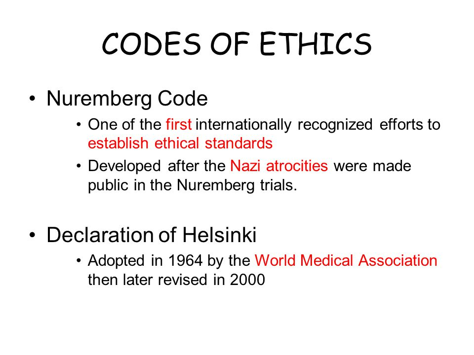 CODES OF ETHICS Nuremberg Code One of the first internationally recognized efforts to establish ethical standards Developed after the Nazi atrocities