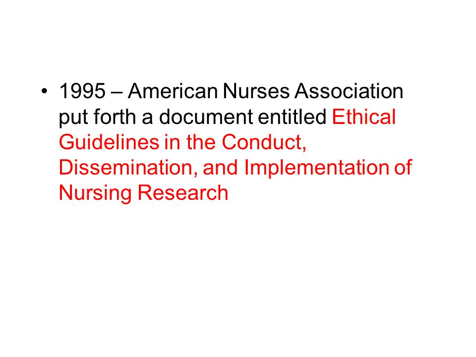 1995 – American Nurses Association put forth a document entitled Ethical Guidelines in the Conduct, Dissemination, and Implementation of Nursing Resea