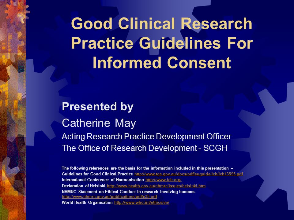 Good Clinical Research Practice Guidelines For Informed Consent Presented by Catherine May Acting Research Practice Development Officer The Office of Research Development - SCGH The following references are the basis for the information included in this presentation – Guidelines for Good Clinical Practice http://www.tga.gov.au/docs/pdf/euguide/ich/ich13595.pdfhttp://www.tga.gov.au/docs/pdf/euguide/ich/ich13595.pdf International Conference of Harmonisation http://www.ich.org/http://www.ich.org/ Declaration of Helsinki http://www.health.gov.au/nhmrc/issues/helsinki.htmhttp://www.health.gov.au/nhmrc/issues/helsinki.htm NHMRC Statement on Ethical Conduct in research involving humans.