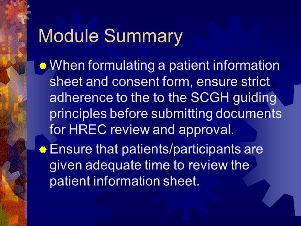 Module Summary  When formulating a patient information sheet and consent form, ensure strict adherence to the to the SCGH guiding principles before submitting documents for HREC review and approval.