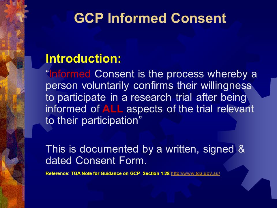 GCP Informed Consent Introduction: Informed Consent is the process whereby a person voluntarily confirms their willingness to participate in a research trial after being informed of ALL aspects of the trial relevant to their participation This is documented by a written, signed & dated Consent Form.