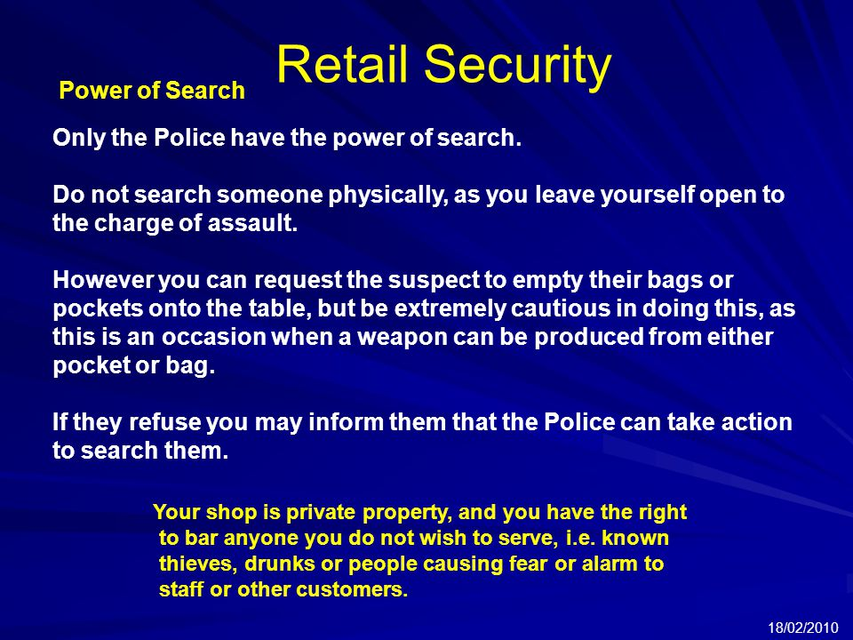 Retail Security 18/02/2010 Power of Search Only the Police have the power of search.