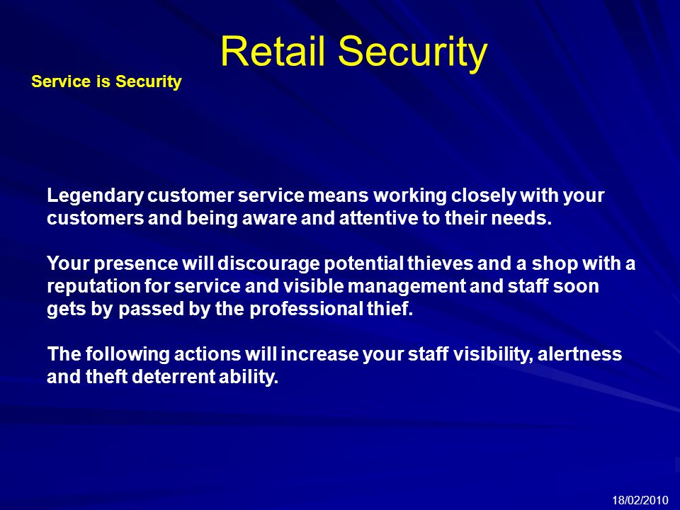 Retail Security 18/02/2010 Service is Security Legendary customer service means working closely with your customers and being aware and attentive to their needs.