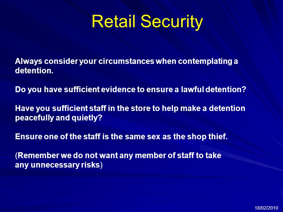 Retail Security 18/02/2010 Always consider your circumstances when contemplating a detention.