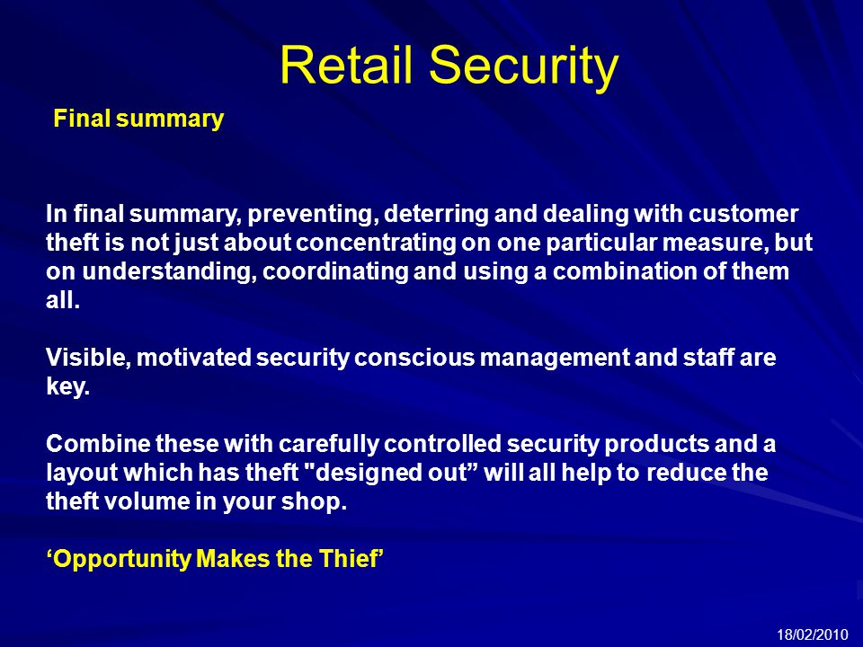 Retail Security 18/02/2010 Final summary In final summary, preventing, deterring and dealing with customer theft is not just about concentrating on one particular measure, but on understanding, coordinating and using a combination of them all.