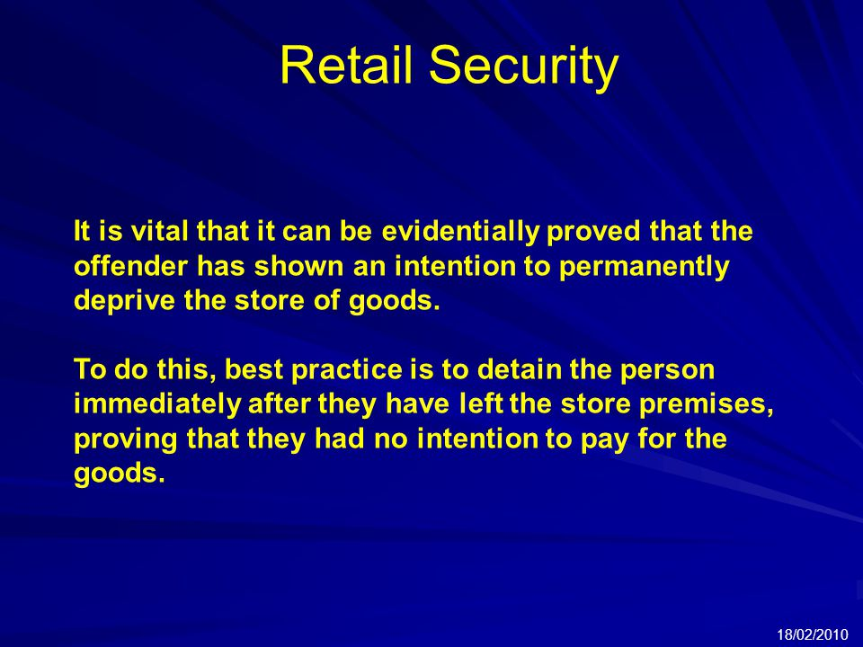 Retail Security 18/02/2010 It is vital that it can be evidentially proved that the offender has shown an intention to permanently deprive the store of goods.