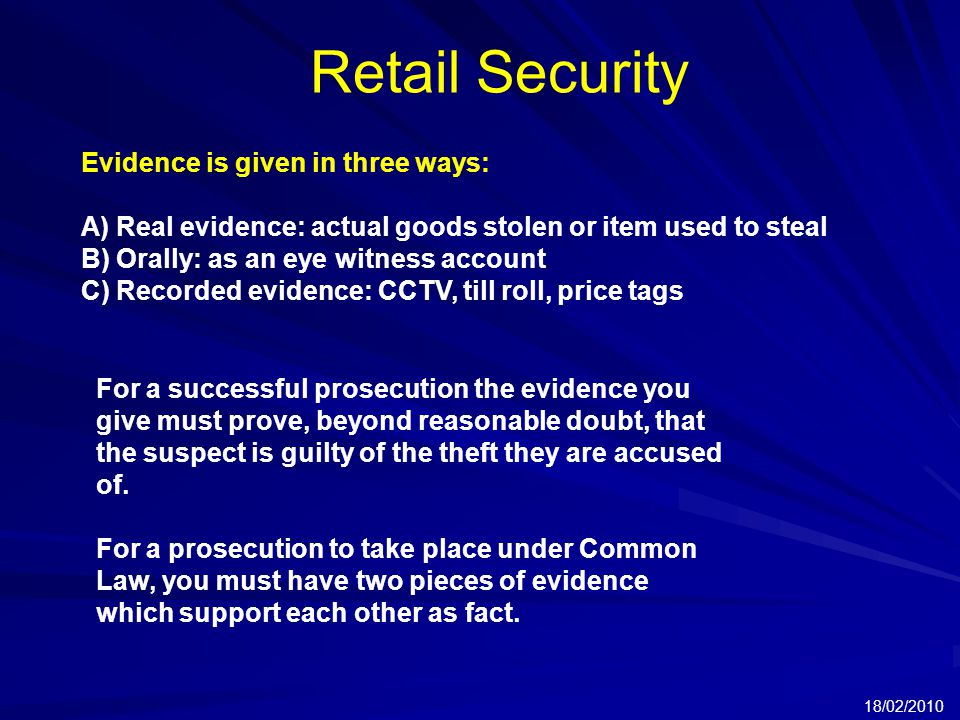 Retail Security 18/02/2010 Evidence is given in three ways: A) Real evidence: actual goods stolen or item used to steal B) Orally: as an eye witness account C) Recorded evidence: CCTV, till roll, price tags For a successful prosecution the evidence you give must prove, beyond reasonable doubt, that the suspect is guilty of the theft they are accused of.