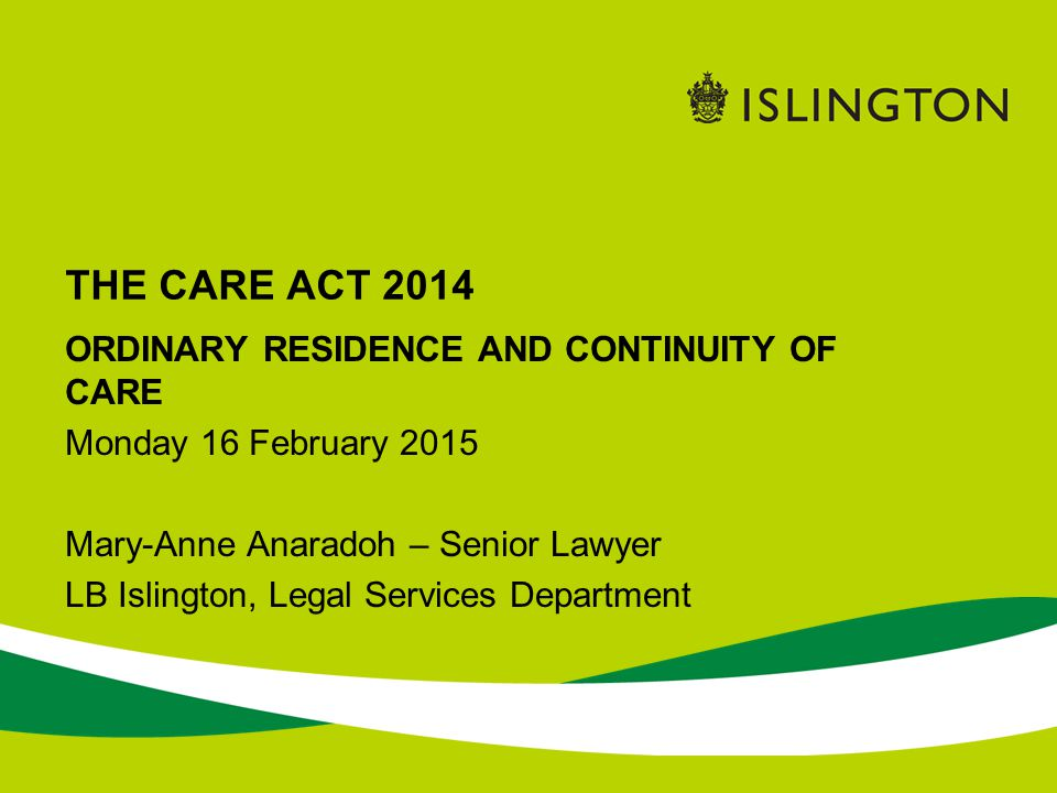 THE CARE ACT 2014 ORDINARY RESIDENCE AND CONTINUITY OF CARE Monday 16 February 2015 Mary-Anne Anaradoh – Senior Lawyer LB Islington, Legal Services De
