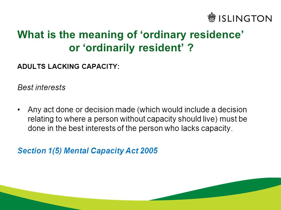 What is the meaning of 'ordinary residence' or 'ordinarily resident' ? ADULTS LACKING CAPACITY: Best interests Any act done or decision made (which wo