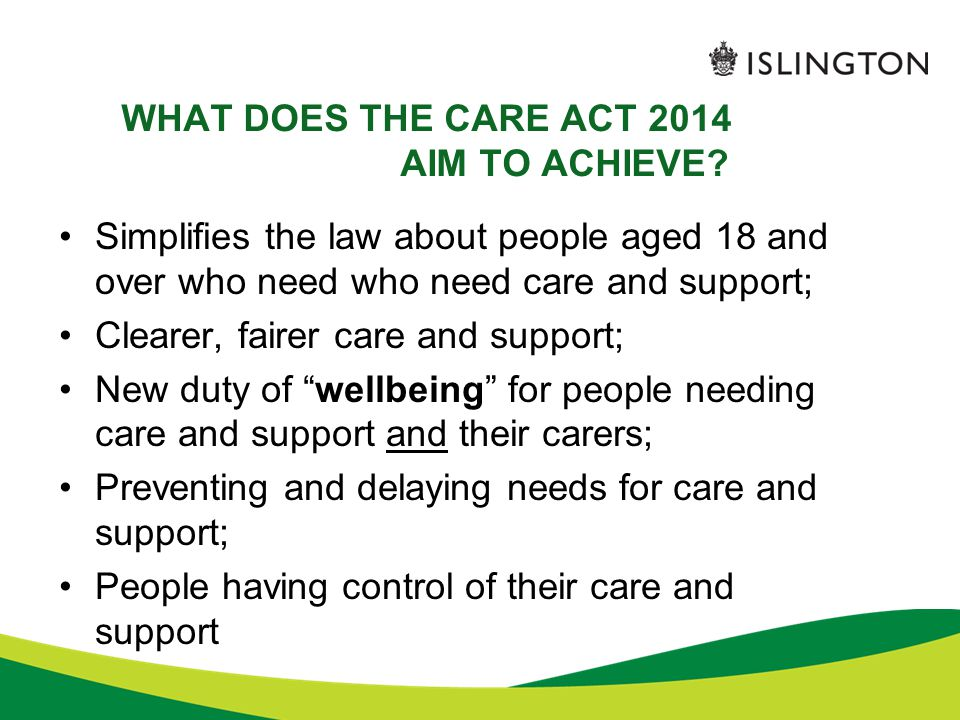 WHAT DOES THE CARE ACT 2014 AIM TO ACHIEVE? Simplifies the law about people aged 18 and over who need who need care and support; Clearer, fairer care
