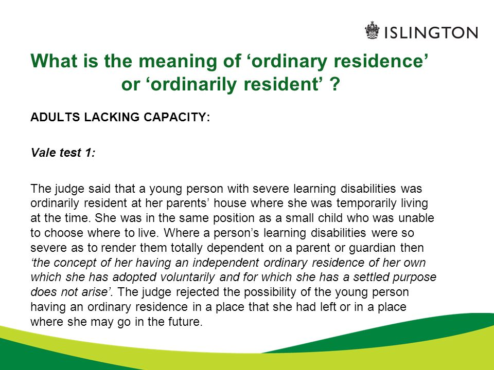 What is the meaning of 'ordinary residence' or 'ordinarily resident' ? ADULTS LACKING CAPACITY: Vale test 1: The judge said that a young person with s