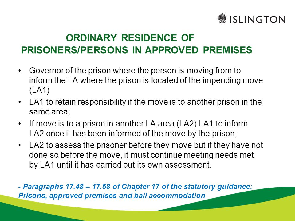 ORDINARY RESIDENCE OF PRISONERS/PERSONS IN APPROVED PREMISES Governor of the prison where the person is moving from to inform the LA where the prison