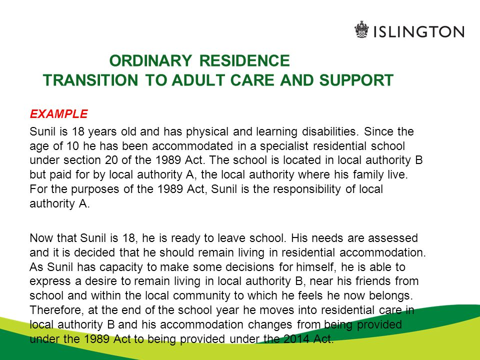 ORDINARY RESIDENCE TRANSITION TO ADULT CARE AND SUPPORT EXAMPLE Sunil is 18 years old and has physical and learning disabilities. Since the age of 10
