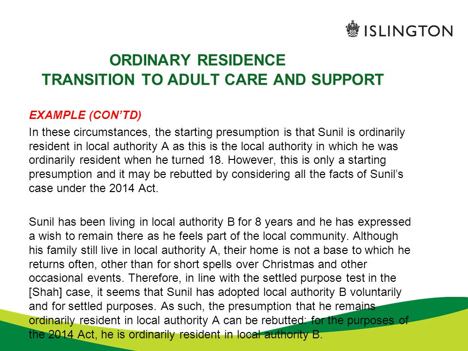 ORDINARY RESIDENCE TRANSITION TO ADULT CARE AND SUPPORT EXAMPLE (CON'TD) In these circumstances, the starting presumption is that Sunil is ordinarily