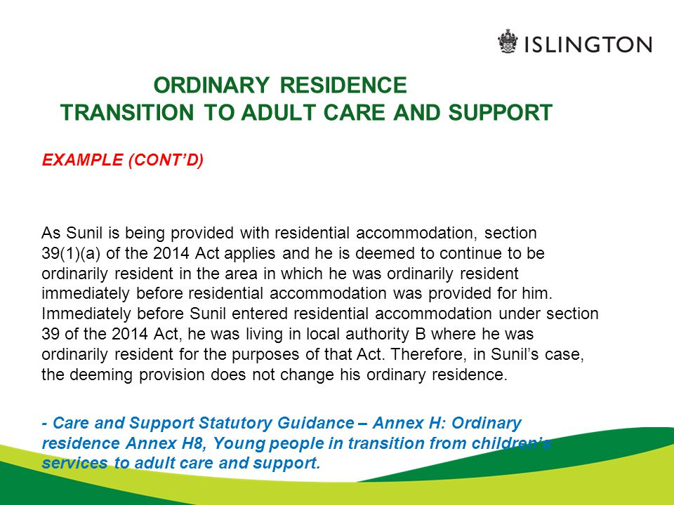 ORDINARY RESIDENCE TRANSITION TO ADULT CARE AND SUPPORT EXAMPLE (CONT'D) As Sunil is being provided with residential accommodation, section 39(1)(a) o