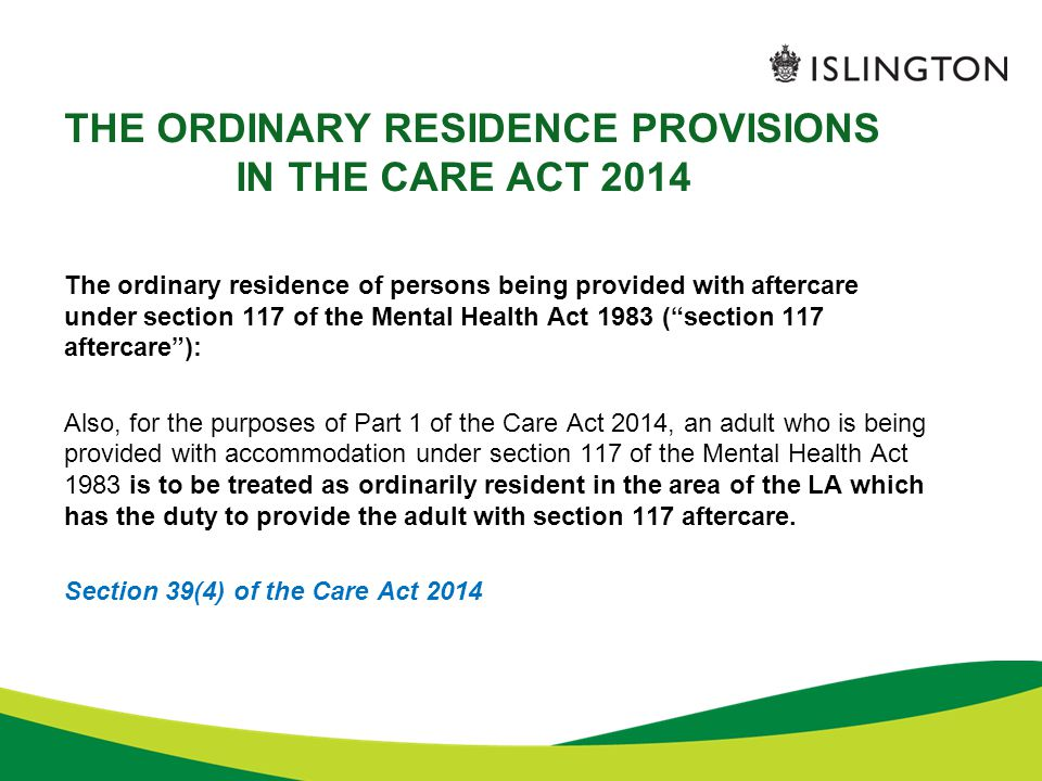 THE ORDINARY RESIDENCE PROVISIONS IN THE CARE ACT 2014 The ordinary residence of persons being provided with aftercare under section 117 of the Mental
