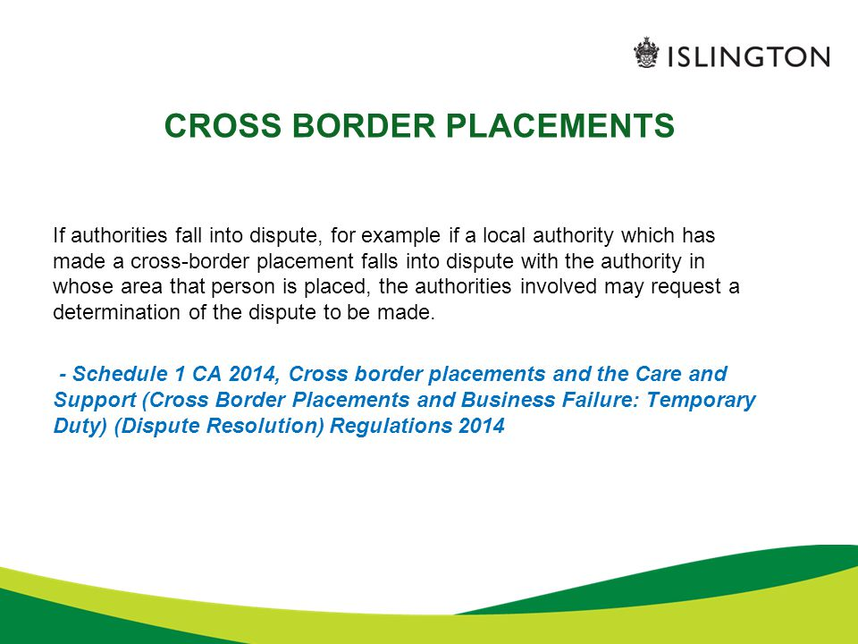 CROSS BORDER PLACEMENTS If authorities fall into dispute, for example if a local authority which has made a cross-border placement falls into dispute