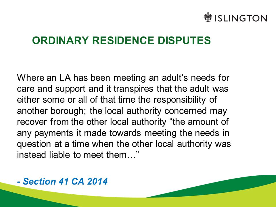 ORDINARY RESIDENCE DISPUTES Where an LA has been meeting an adult's needs for care and support and it transpires that the adult was either some or all