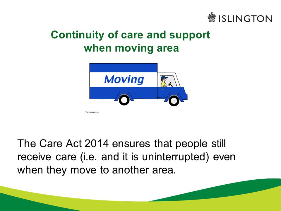 Continuity of care and support when moving area The Care Act 2014 ensures that people still receive care (i.e. and it is uninterrupted) even when they